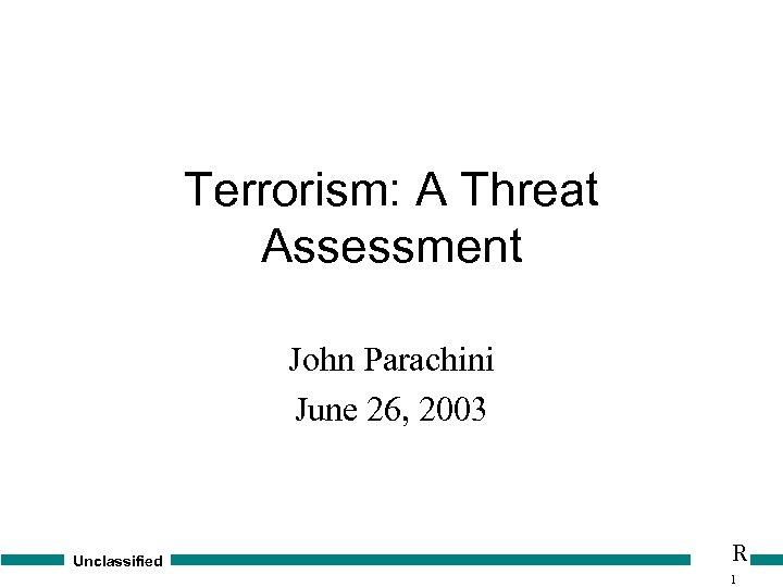 Terrorism: A Threat Assessment John Parachini June 26, 2003 Unclassified R 1
