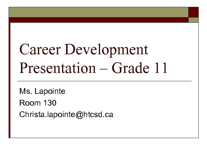 Career Development Presentation – Grade 11 Ms. Lapointe Room 130 Christa. lapointe@htcsd. ca