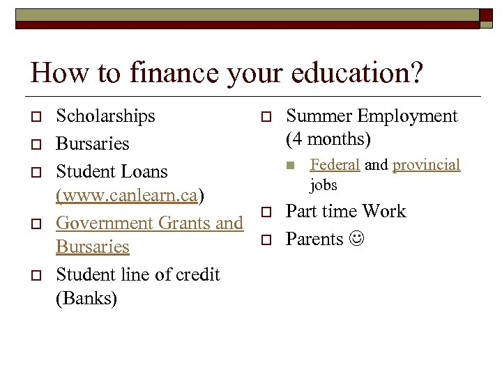 How to finance your education? o o o Scholarships Bursaries Student Loans (www. canlearn.