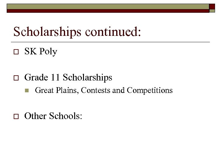 Scholarships continued: o SK Poly o Grade 11 Scholarships n o Great Plains, Contests