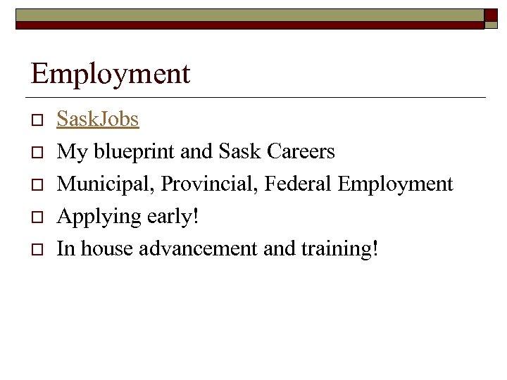 Employment o o o Sask. Jobs My blueprint and Sask Careers Municipal, Provincial, Federal