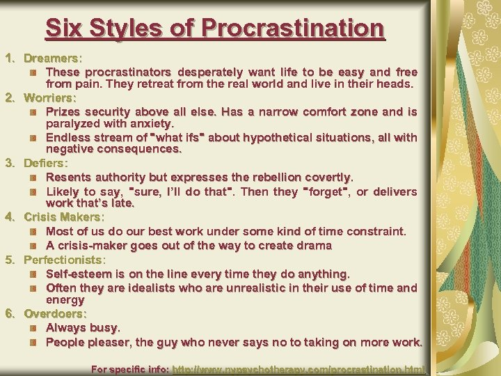 Six Styles of Procrastination 1. Dreamers: These procrastinators desperately want life to be easy