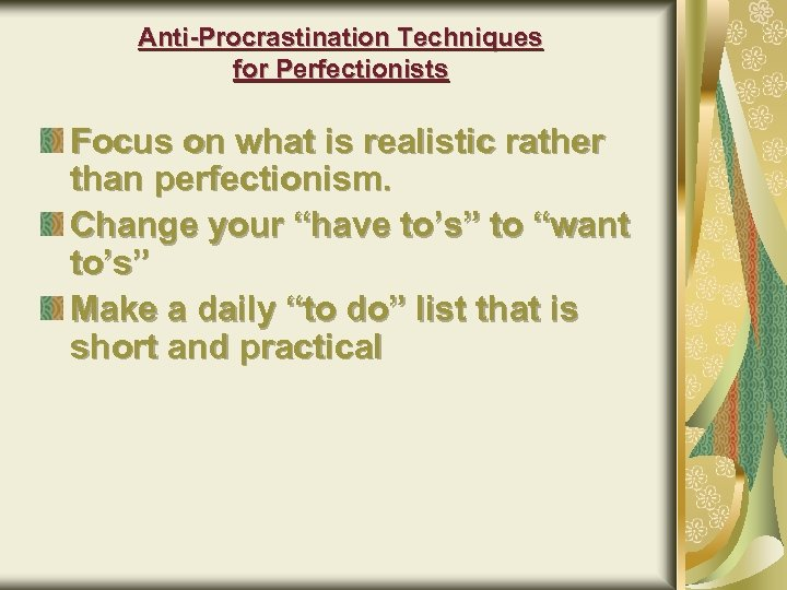 Anti-Procrastination Techniques for Perfectionists Focus on what is realistic rather than perfectionism. Change your