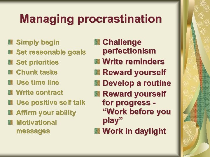 Managing procrastination Simply begin Set reasonable goals Set priorities Chunk tasks Use time line