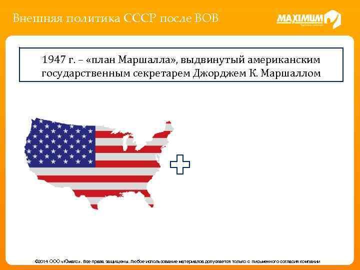 Внешняя политика СССР после ВОВ 1947 г. – «план Маршалла» , выдвинутый американским государственным