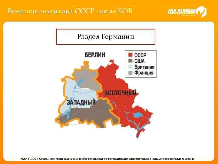 Внешняя политика СССР после ВОВ Раздел Германии © 2014 ООО «Юмакс» . Все права