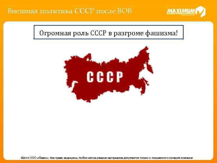 Внешняя политика СССР после ВОВ Огромная роль СССР в разгроме фашизма! © 2014 ООО