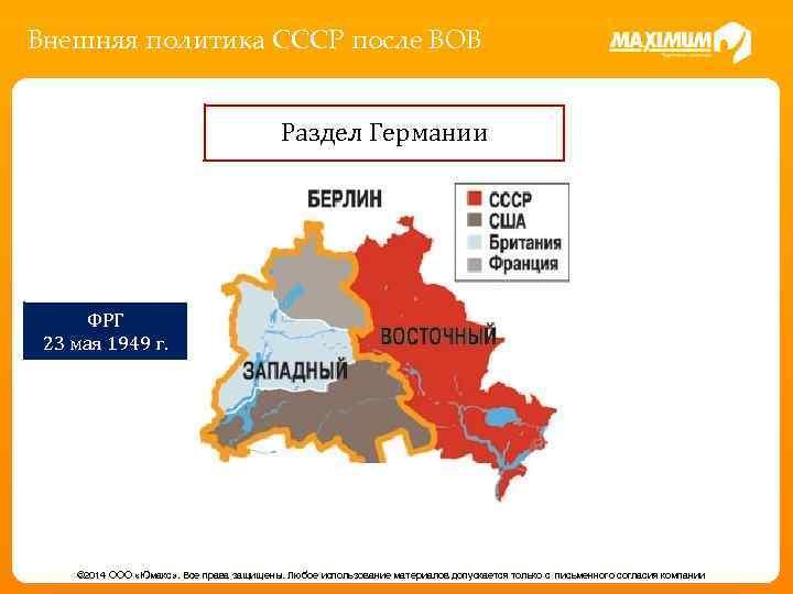 Внешняя политика СССР после ВОВ Раздел Германии ФРГ 23 мая 1949 г. © 2014