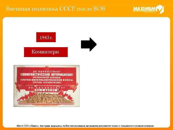 Внешняя политика СССР после ВОВ 1943 г. Коминтерн © 2014 ООО «Юмакс» . Все