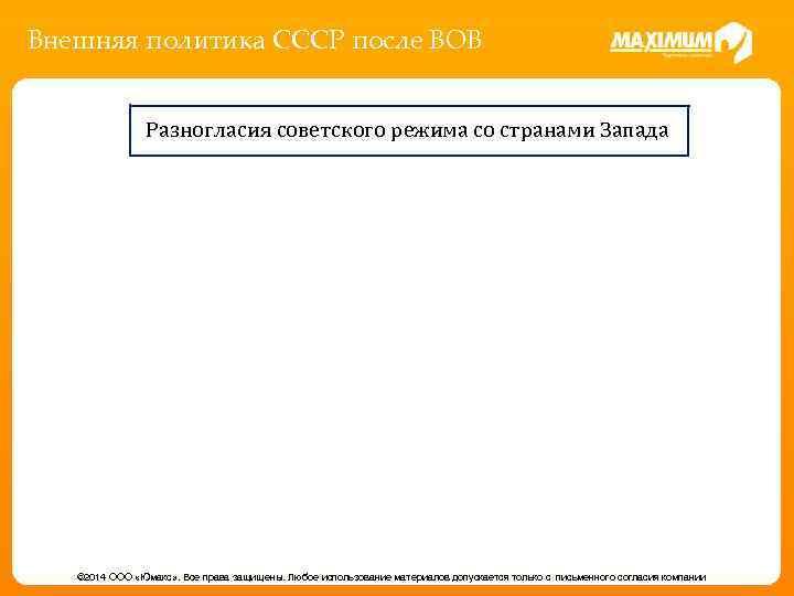 Внешняя политика СССР после ВОВ Разногласия советского режима со странами Запада © 2014 ООО