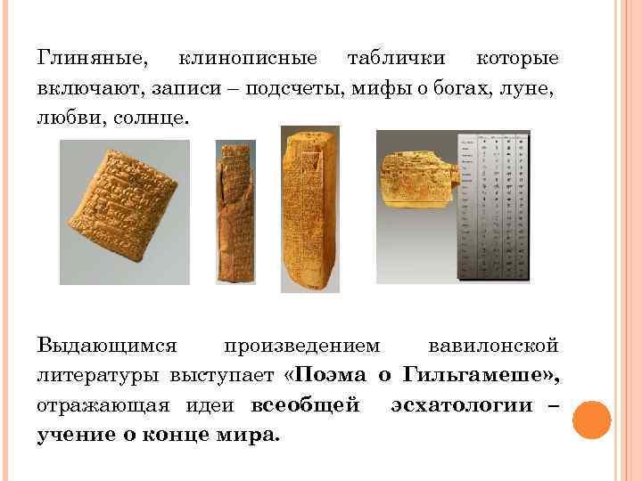 Глиняные, клинописные таблички которые включают, записи – подсчеты, мифы о богах, луне, любви, солнце.