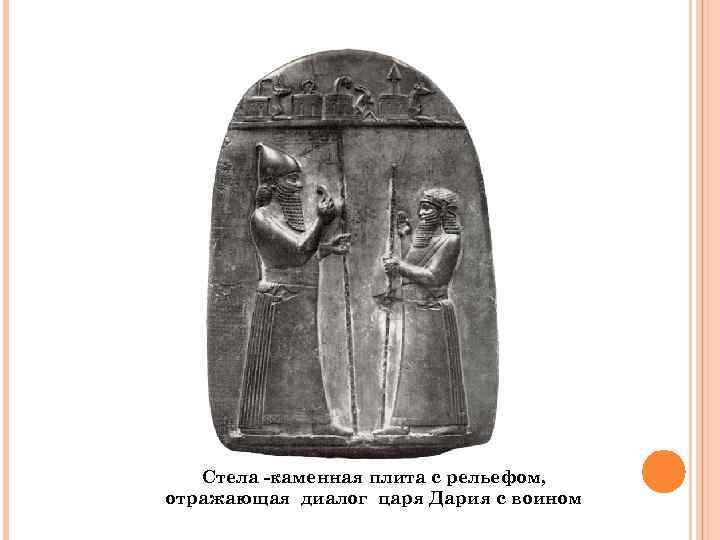 Стела -каменная плита с рельефом, отражающая диалог царя Дария с воином