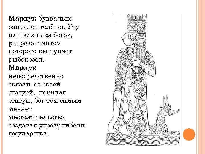 Мардук буквально означает телёнок Уту или владыка богов, репрезентантом которого выступает рыбокозел. Мардук непосредственно