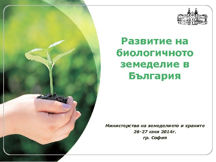 LOGO Развитие на биологичното земеделие в България Министерство на земеделието и храните 26 -27