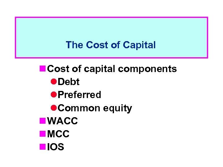 The Cost of Capital n Cost of capital components l. Debt l. Preferred l.