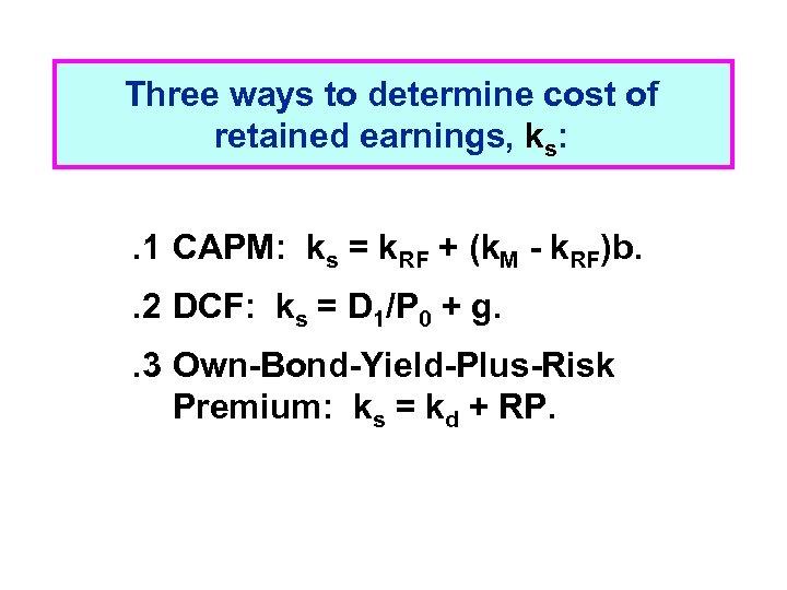 Three ways to determine cost of retained earnings, ks: . 1 CAPM: ks =