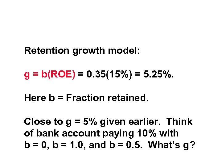 Retention growth model: g = b(ROE) = 0. 35(15%) = 5. 25%. Here b