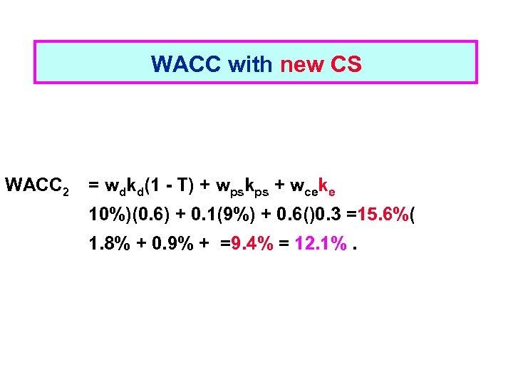 WACC with new CS WACC 2 = wdkd(1 - T) + wpskps + wceke