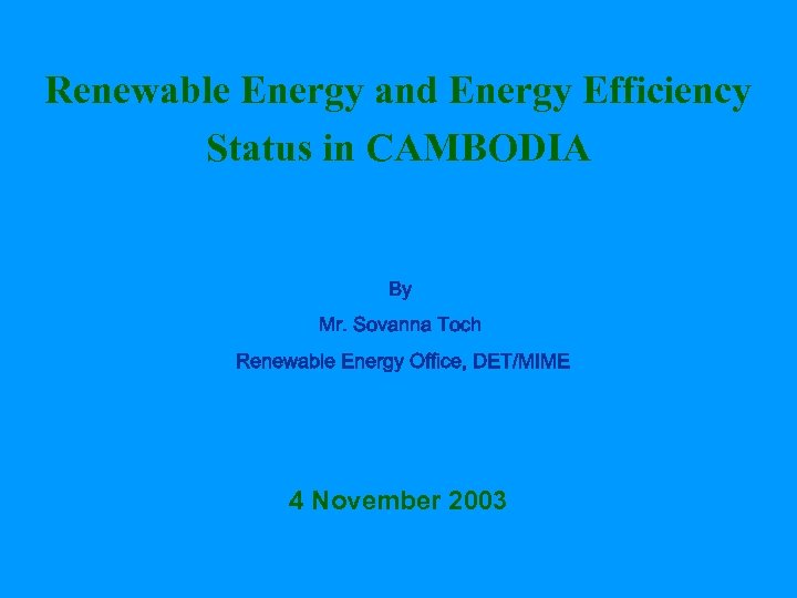 Renewable Energy and Energy Efficiency Status in CAMBODIA By Mr. Sovanna Toch Renewable Energy