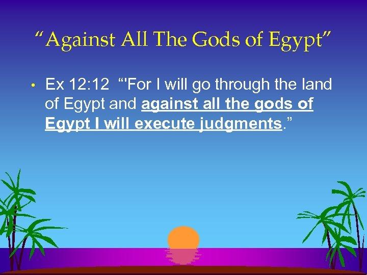"""""""Against All The Gods of Egypt"""" • Ex 12: 12 """"'For I will go"""