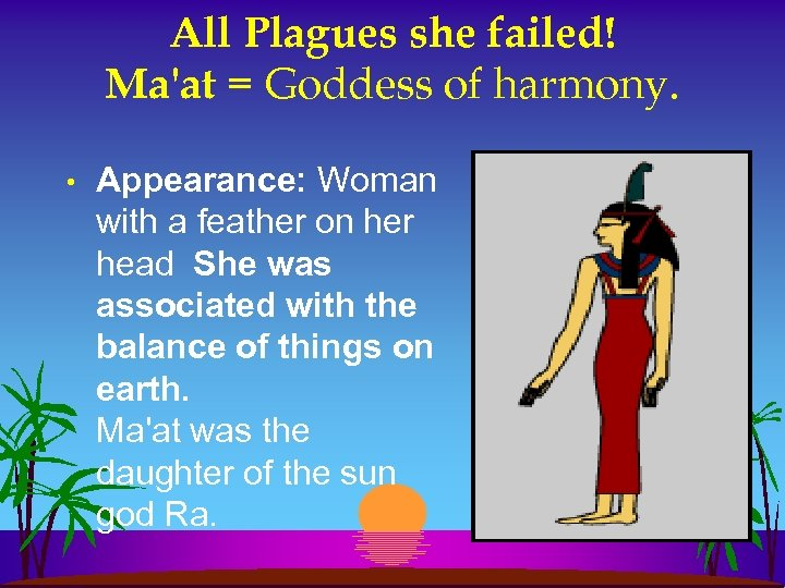 All Plagues she failed! Ma'at = Goddess of harmony. • Appearance: Woman with a
