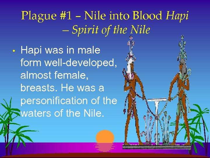Plague #1 – Nile into Blood Hapi —Spirit of the Nile • Hapi was