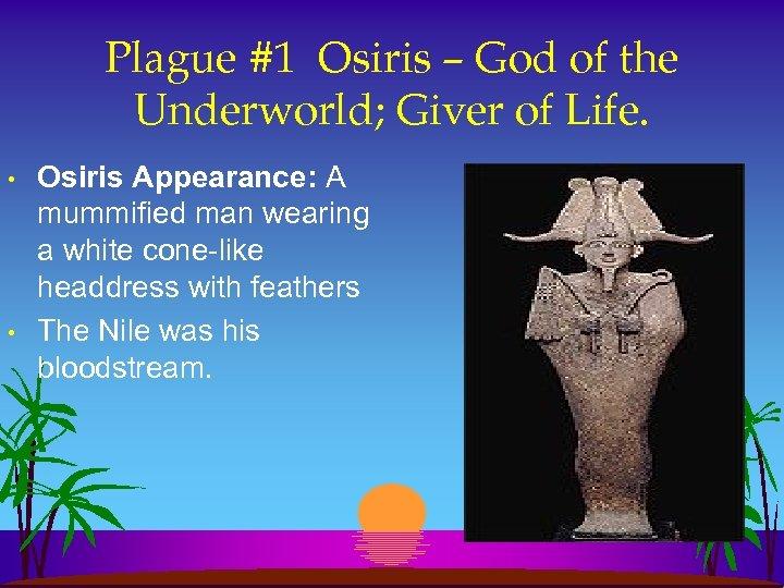 Plague #1 Osiris – God of the Underworld; Giver of Life. • • Osiris