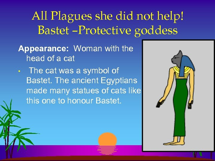 All Plagues she did not help! Bastet –Protective goddess Appearance: Woman with the head