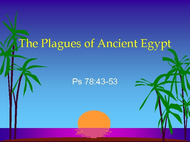 The Plagues of Ancient Egypt Ps 78: 43 -53