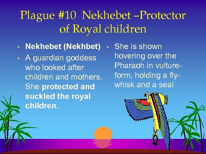 Plague #10 Nekhebet –Protector of Royal children • • Nekhebet (Nekhbet) A guardian goddess