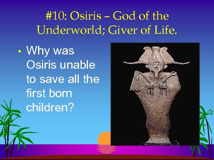 #10: Osiris – God of the Underworld; Giver of Life. • Why was Osiris