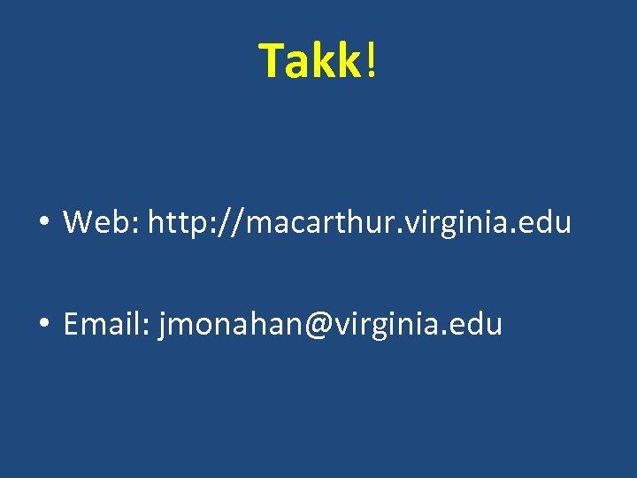 Takk! • Web: http: //macarthur. virginia. edu • Email: jmonahan@virginia. edu
