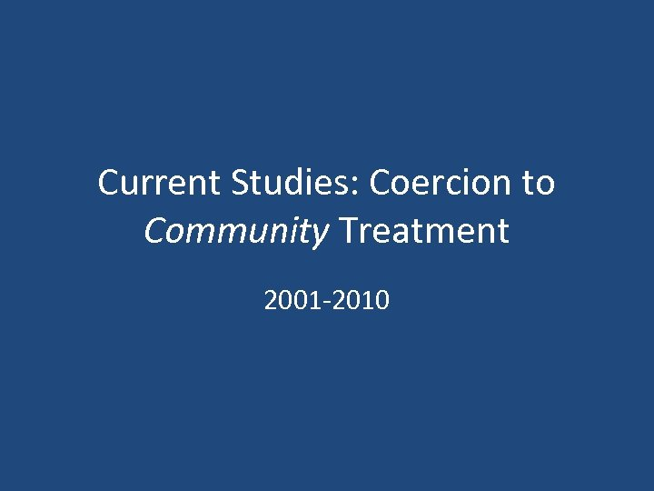 Current Studies: Coercion to Community Treatment 2001 -2010