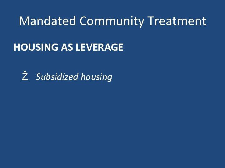 Mandated Community Treatment HOUSING AS LEVERAGE Ž Subsidized housing