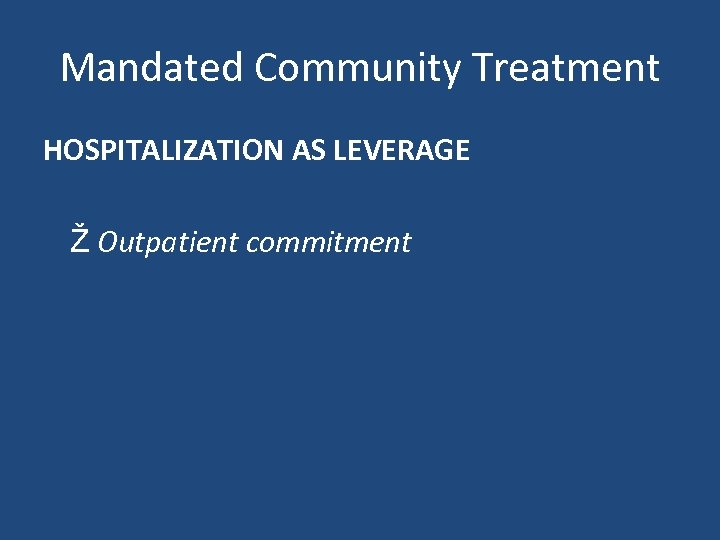 Mandated Community Treatment HOSPITALIZATION AS LEVERAGE Ž Outpatient commitment
