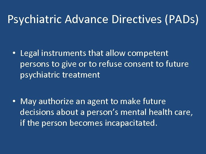Psychiatric Advance Directives (PADs) • Legal instruments that allow competent persons to give or