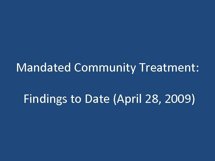 Mandated Community Treatment: Findings to Date (April 28, 2009)