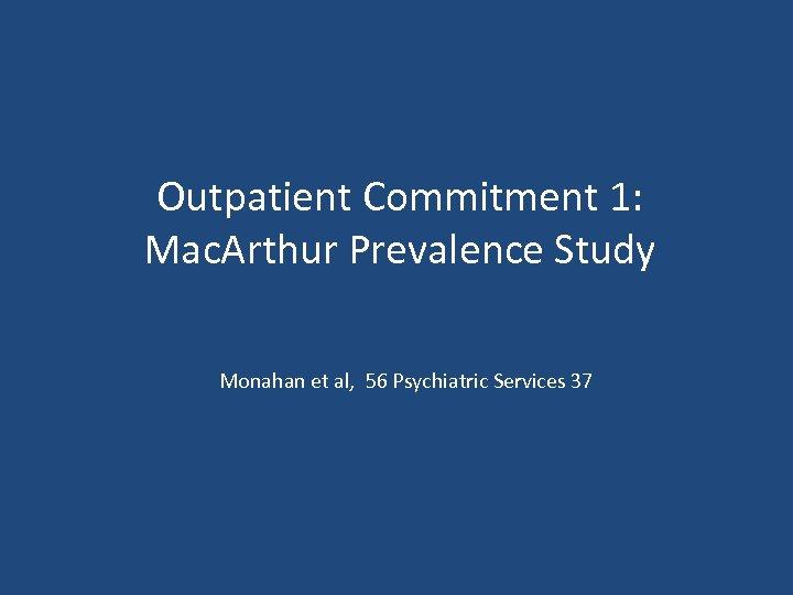 Outpatient Commitment 1: Mac. Arthur Prevalence Study Monahan et al, 56 Psychiatric Services 37