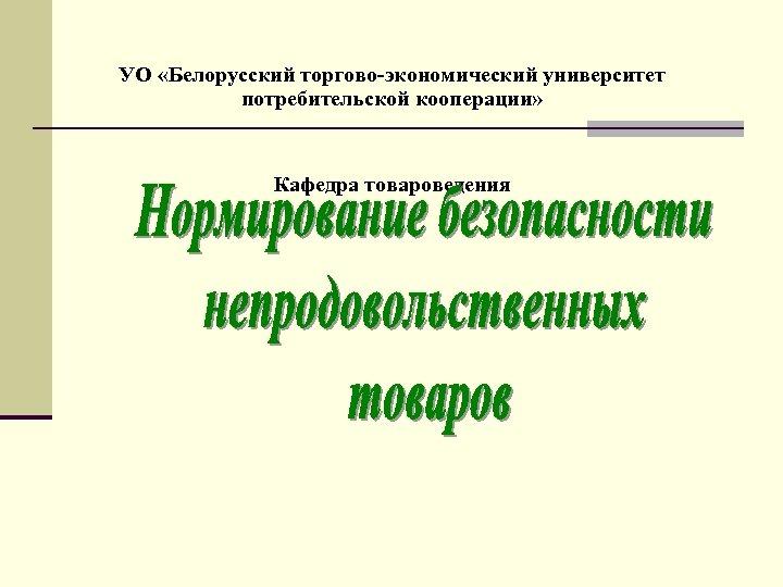 УО «Белорусский торгово-экономический университет потребительской кооперации» Кафедра товароведения