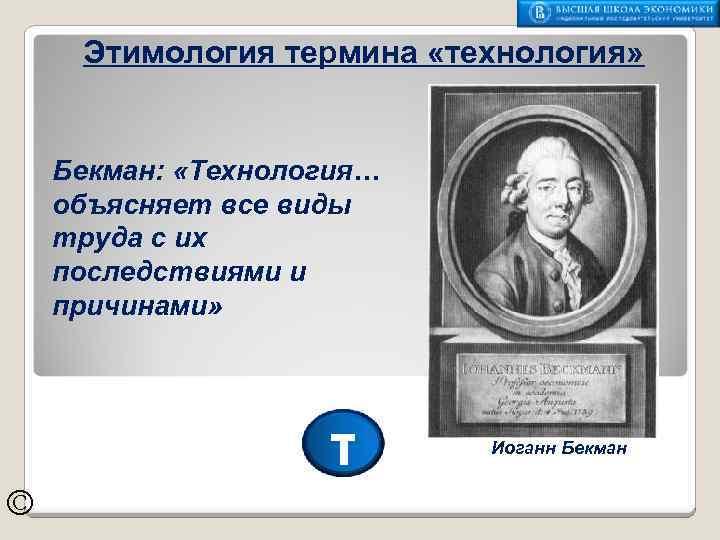 Этимология термина «технология» Бекман: «Технология… объясняет все виды труда с их последствиями и причинами»