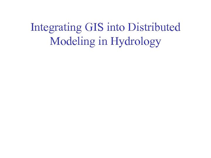 Integrating GIS into Distributed Modeling in Hydrology