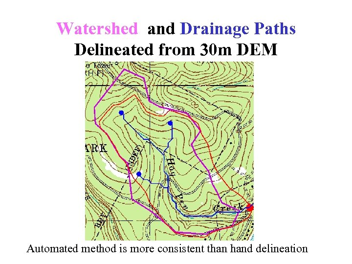 Watershed and Drainage Paths Delineated from 30 m DEM Automated method is more consistent