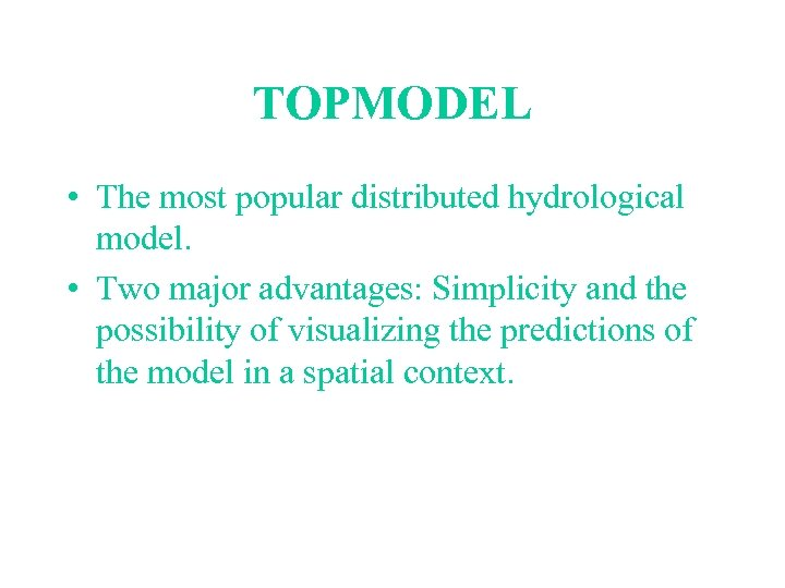 TOPMODEL • The most popular distributed hydrological model. • Two major advantages: Simplicity and