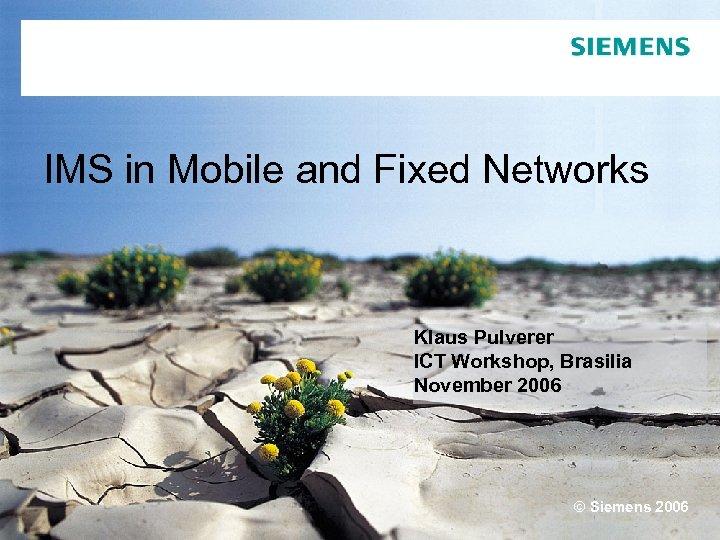 IMS in Mobile and Fixed Networks Klaus Pulverer ICT Workshop, Brasilia November 2006 ©