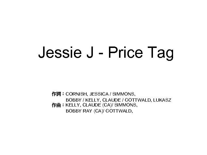 Jessie J - Price Tag 作詞:CORNISH, JESSICA / SIMMONS, BOBBY / KELLY, CLAUDE /