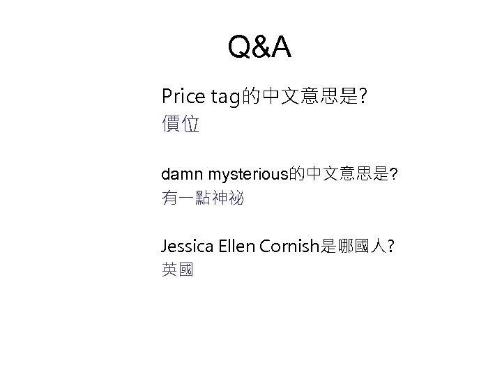 Q&A Price tag的中文意思是? 價位 damn mysterious的中文意思是? 有一點神祕 Jessica Ellen Cornish是哪國人? 英國