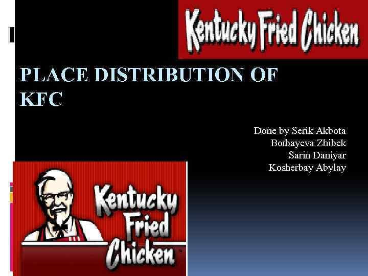 PLACE DISTRIBUTION OF KFC Done by Serik Akbota Botbayeva Zhibek Sarin Daniyar Kosherbay Abylay