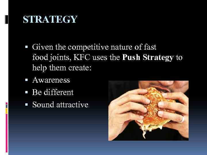 STRATEGY Given the competitive nature of fast food joints, KFC uses the Push Strategy