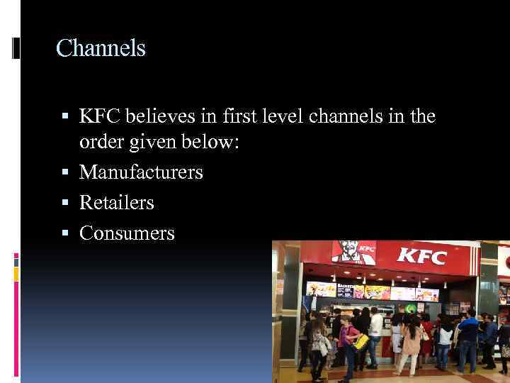 Channels KFC believes in first level channels in the order given below: Manufacturers Retailers