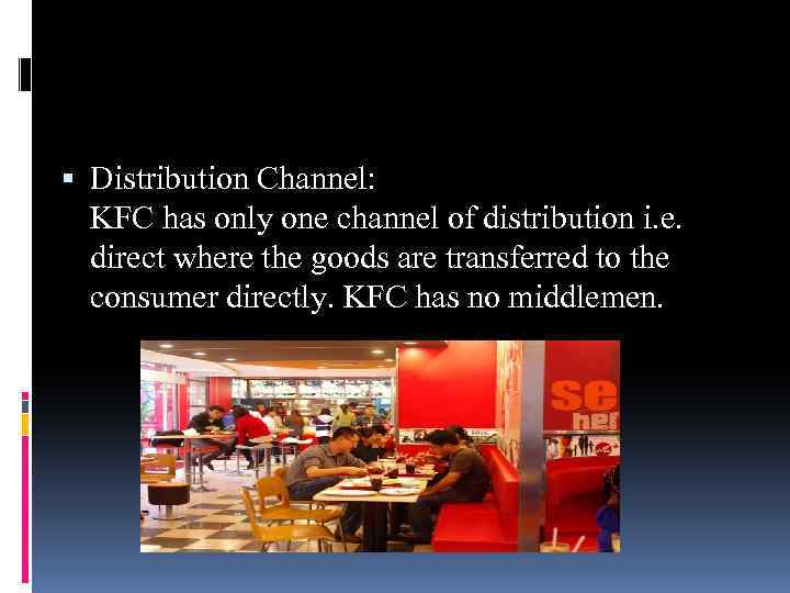 Distribution Channel: KFC has only one channel of distribution i. e. direct where